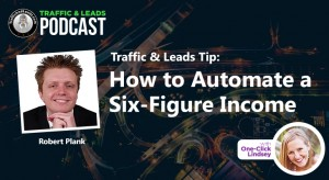 Traffic and Leads Tip: How to Automate a Six Figure Income